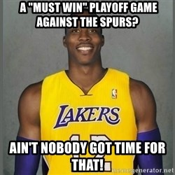 "Dwight Howard Lakers -  a ""must win"" Playoff game against the spurs? Ain't nobody got time for that!"