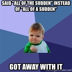 """Success Kid - said """"all of the sudden"""" instead of """"all of a sudden""""  got away with it"""