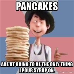 Aroused Once-ler - Pancakes Are'nt going to be the only thing I pour syrup on.