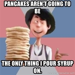 Aroused Once-ler - Pancakes aren't going to be The only thing I pour syrup on.