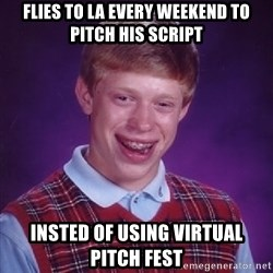 Bad Luck Brian - flies to la every weekend to pitch his script insted of using virtual pitch fest