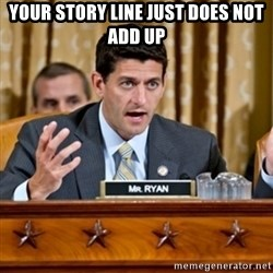 Paul Ryan Meme  - your story line just does not add up