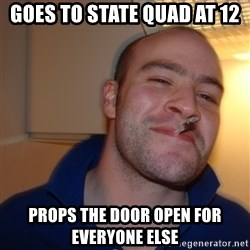 Good Guy Greg - goes to state quad at 12 props the door open for everyone else