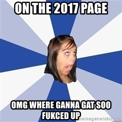 Annoying Facebook Girl - On the 2017 page omg where ganna gat soo fukced up