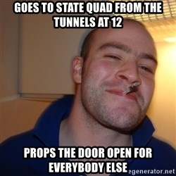 Good Guy Greg - goes to State quad from the tunnels at 12 props the door open for everybody else