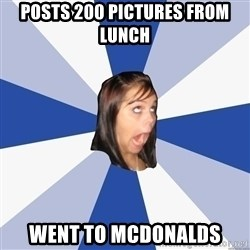 Annoying Facebook Girl - posts 200 pictures from lunch went to mcdonalds