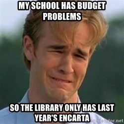 90s Problems - my school has budget problems so the library only has last year's encarta