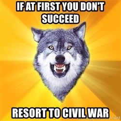 Courage Wolf - IF at first you don't succeed Resort to civil war