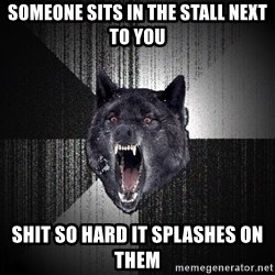 flniuydl - someone sits in the stall next to you shit so hard it splashes on them
