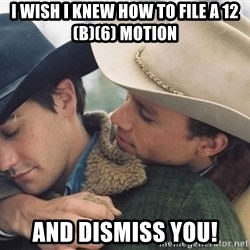 Brokeback Mountain - i WISH i KNEW HOW TO FILE A 12(B)(6) MOTION aND DISMISS YOU!
