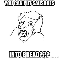 genius rage meme - you can put sausages into bread???