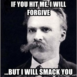 Nietzsche - If you hit me, I will forgive ...But I will smack you