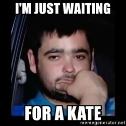 just waiting for a mate - I'm just Waiting for a kate