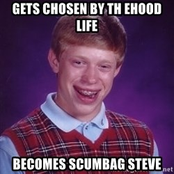 Bad Luck Brian - Gets chosen by th ehood life Becomes scumbag steve
