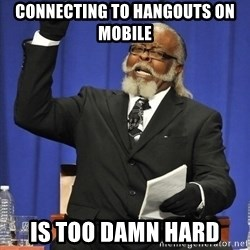 Rent Is Too Damn High - connecting to hangouts on mobile is TOO DAMN HARD