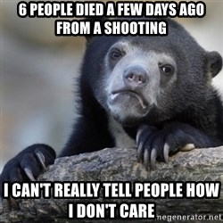 Confession Bear - 6 people died a few days ago from a shooting I can't really tell people how i don't care