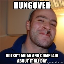 Good Guy Greg - Hungover Doesn't moan and complain about it all day