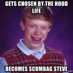 Bad Luck Brian - Gets chosen by the hood life Becomes scumbag steve