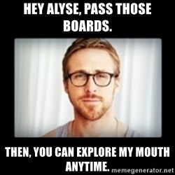RYAN GOSLING GO STUDY - Hey Alyse, Pass those boards. Then, you can explore my mouth anytime.