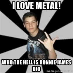 metal poser - I love metal! Who the hell is Ronnie james dio