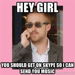 Hey Girl - Hey girl you should get on skype so i can send you music
