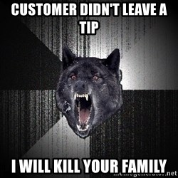 Insanity Wolf - customer didn't leave a tip i will kill your family