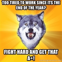 Courage Wolf - too tired to work since its the end of the year? fight hard and get that A+!
