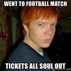 Flame_haired_Poser - WENT TO FOOTBALL MATCH TICKETS ALL SOUL OUT