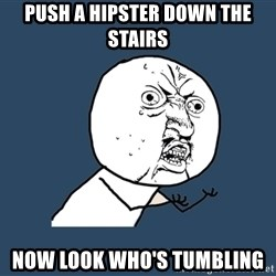 Y U No - push a hipster down the stairs now look who's tumbling