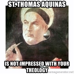 St. Thomas Aquinas - sT. tHOMAS aQUINAS IS NOT IMPRESSED WITH YOUR THEOLOGY