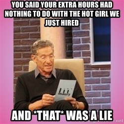 MAURY PV - you said your extra hours had nothing to do with the hot girl we just hired and *that* was a lie