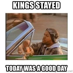 Today was a good day - Kings Stayed Today was a good day