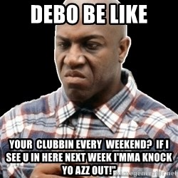 Debo Big - Debo be Like Your  clubbin every  weekend?  If I see u in here next week I'mma Knock Yo azz out!""