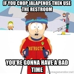South Park Ski Teacher - If you chop jalapenos then use the restroom you're gonna have a bad time