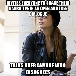Scumbag Continental Philosopher - Invites everyone to share their narrative in an open and free dialogue talks over anyone who disagrees
