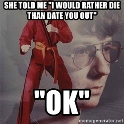 """PTSD Karate Kyle - she told me """"i would rather die than date you out"""" """"ok"""""""