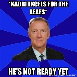 Ron Wilson/Leafs Memes - *kadri excels for the leafs* he's not ready yet