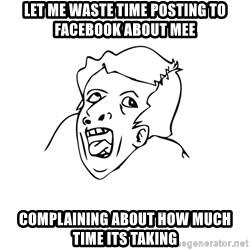 genius rage meme - let me waste time posting to facebook about mee complaining about how much time its taking