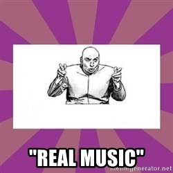 """'dr. evil' air quote -  """"Real musIc"""""""