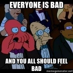 Zoidberg - EVERYONE IS BAD  And you All should feel bad