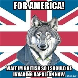 Sir Courage Wolf Esquire - FOR AMERICA! Wait Im British so I should be invading napoleon now