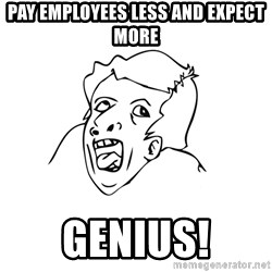 genius rage meme - PAY EMPLOYEES LESS AND EXPECT MORE GENIUS!