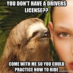 The Rape Sloth - You don't have a driVers license?? Come with me so you could practice how to ride