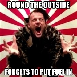 Advice Zoog - ROUND THE OUTSIDE  FORGETS TO PUT FUEL IN