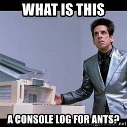 Zoolander for Ants - WHAT IS THIS A CONSOLE LOG FOR ANTS?
