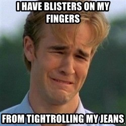 90s Problems - I have blisters on my fingers from tightrolling my jeans