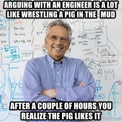 Engineering Professor - Arguing with an engineer is a lot like wrestling a pig in the   mud after a couple of hours you realize the pig likes it