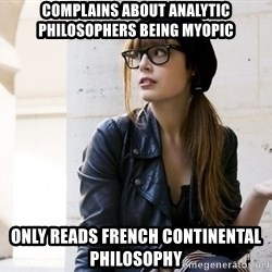 Scumbag Continental Philosopher - Complains about Analytic philosophers being myopic Only reads French continental philosophy