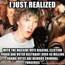 sudden realization guy - I JUST REALIZED WITH THE MASSIVE VOTE RIGGING, ELECTION FRAUD AND VOTER RESTRAINT OVER 40 MILLION OBAMA VOTES ARE HEINOUS CRIMINAL FORGERIES
