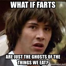 Conspiracy Keanu - What if farts are just the ghosts of the things we eat?
